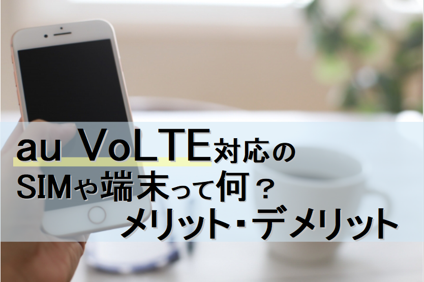 auVoLTE対応SIM端末_メリット_デメリット