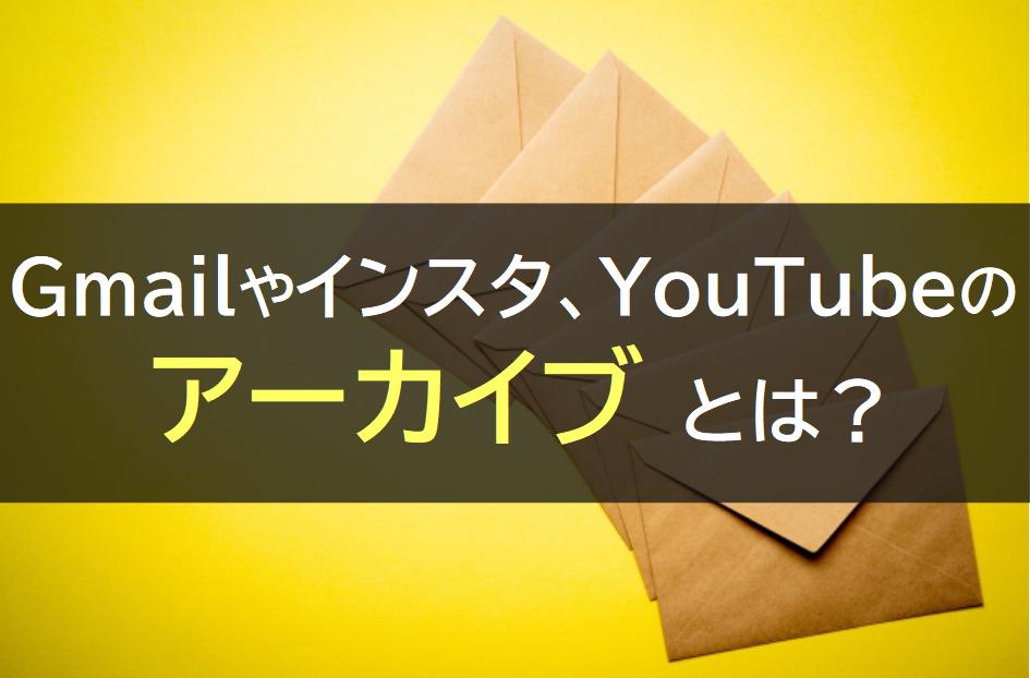 Gmailやインスタ、YouTubeのアーカイブ
