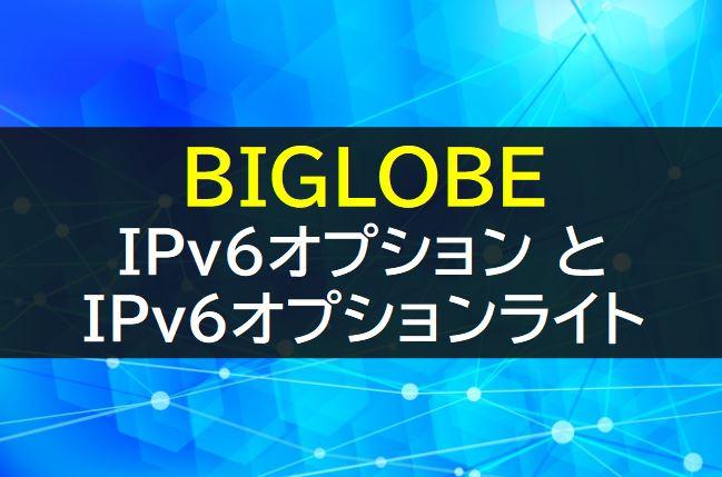 BIGLOBEのIPv6オプションとIPv6オプションライト